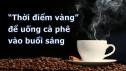 Đâu là thời điểm tối ưu nhất trong ngày để uống cà phê?